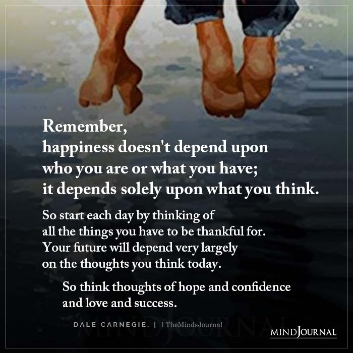Remember Happiness Doesnt Depend Upon Who You Are