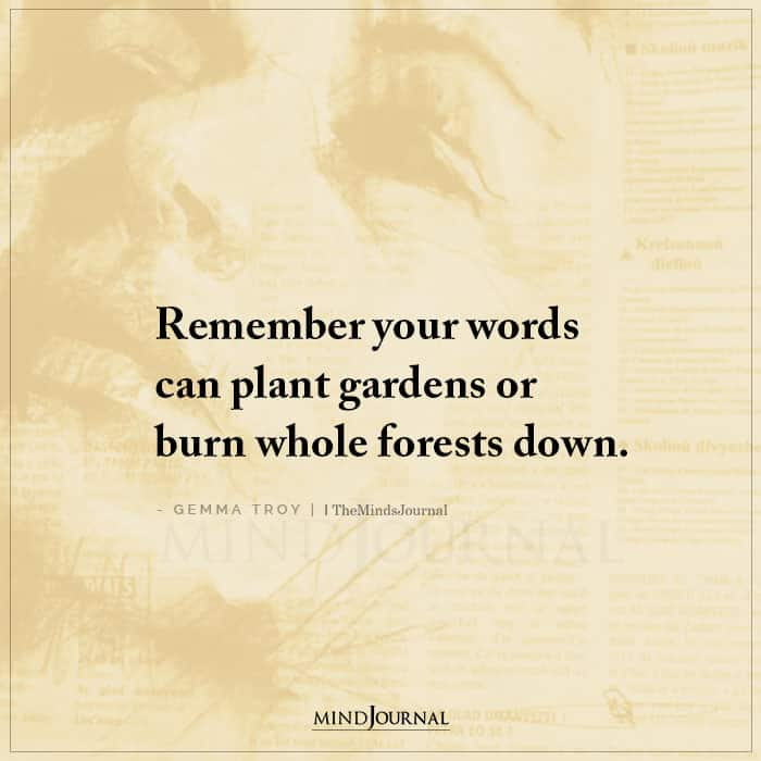 Remember Your Words Can Plant Gardens or Burn Whole Forests Down