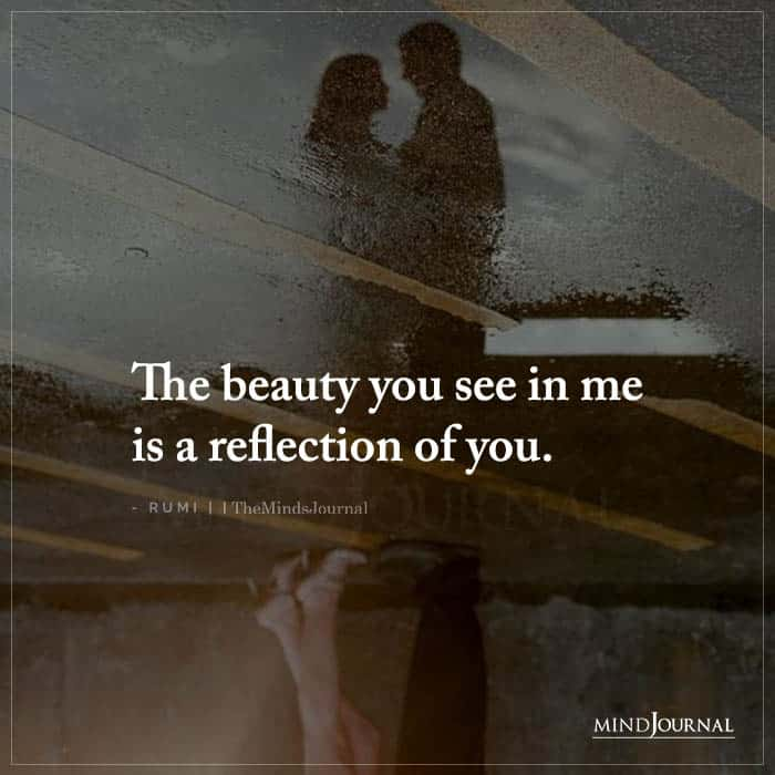 The Beauty You See In Me Is a Reflection of You