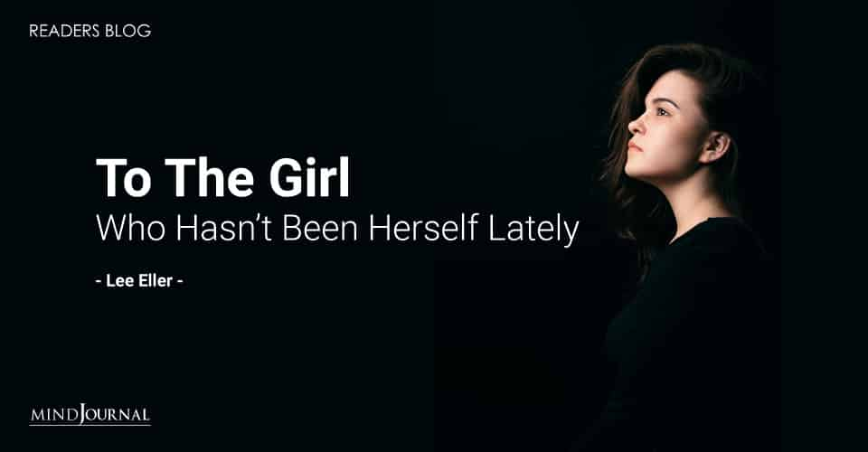 to the girl who hasn't been herself