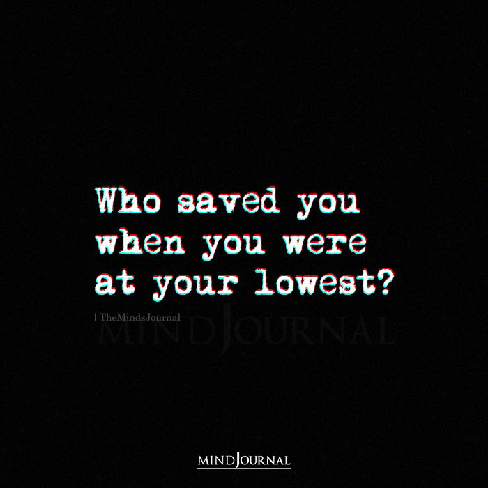 Who saved you When You Were At Your Lowest